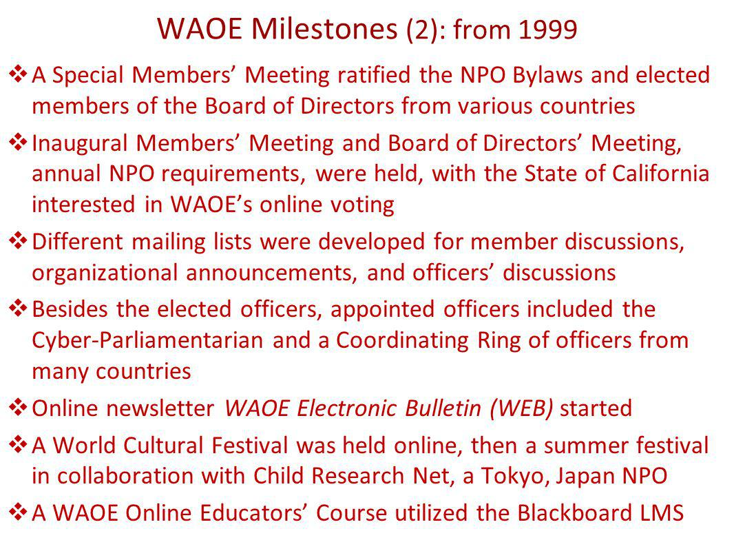 WAOE Milestones (2): from 1999 A Special Members Meeting ratified the NPO Bylaws and elected members of the Board of Directors from various countries Inaugural Members Meeting and Board of Directors Meeting, annual NPO requirements, were held, with the State of California interested in WAOEs online voting Different mailing lists were developed for member discussions, organizational announcements, and officers discussions Besides the elected officers, appointed officers included the Cyber-Parliamentarian and a Coordinating Ring of officers from many countries Online newsletter WAOE Electronic Bulletin (WEB) started A World Cultural Festival was held online, then a summer festival in collaboration with Child Research Net, a Tokyo, Japan NPO A WAOE Online Educators Course utilized the Blackboard LMS