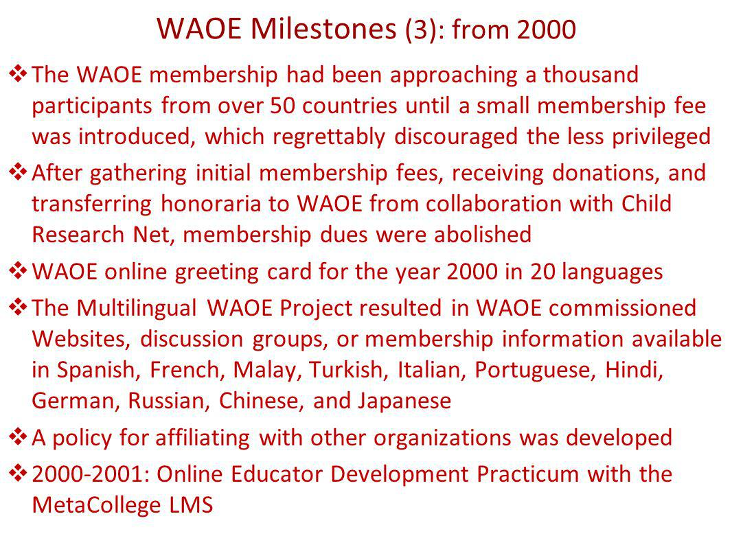 WAOE Milestones (3): from 2000 The WAOE membership had been approaching a thousand participants from over 50 countries until a small membership fee was introduced, which regrettably discouraged the less privileged After gathering initial membership fees, receiving donations, and transferring honoraria to WAOE from collaboration with Child Research Net, membership dues were abolished WAOE online greeting card for the year 2000 in 20 languages The Multilingual WAOE Project resulted in WAOE commissioned Websites, discussion groups, or membership information available in Spanish, French, Malay, Turkish, Italian, Portuguese, Hindi, German, Russian, Chinese, and Japanese A policy for affiliating with other organizations was developed 2000-2001: Online Educator Development Practicum with the MetaCollege LMS