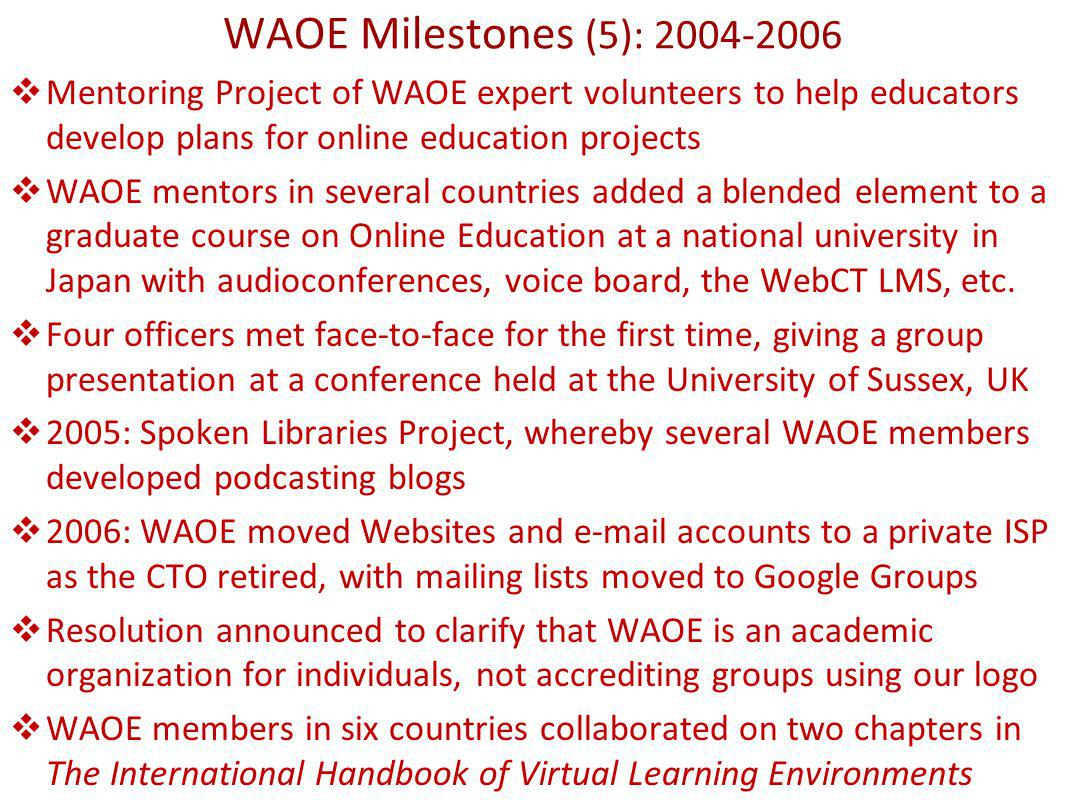 WAOE Milestones (5): 2004-2006 Mentoring Project of WAOE expert volunteers to help educators develop plans for online education projects WAOE mentors in several countries added a blended element to a graduate course on Online Education at a national university in Japan with audioconferences, voice board, the WebCT LMS, etc.