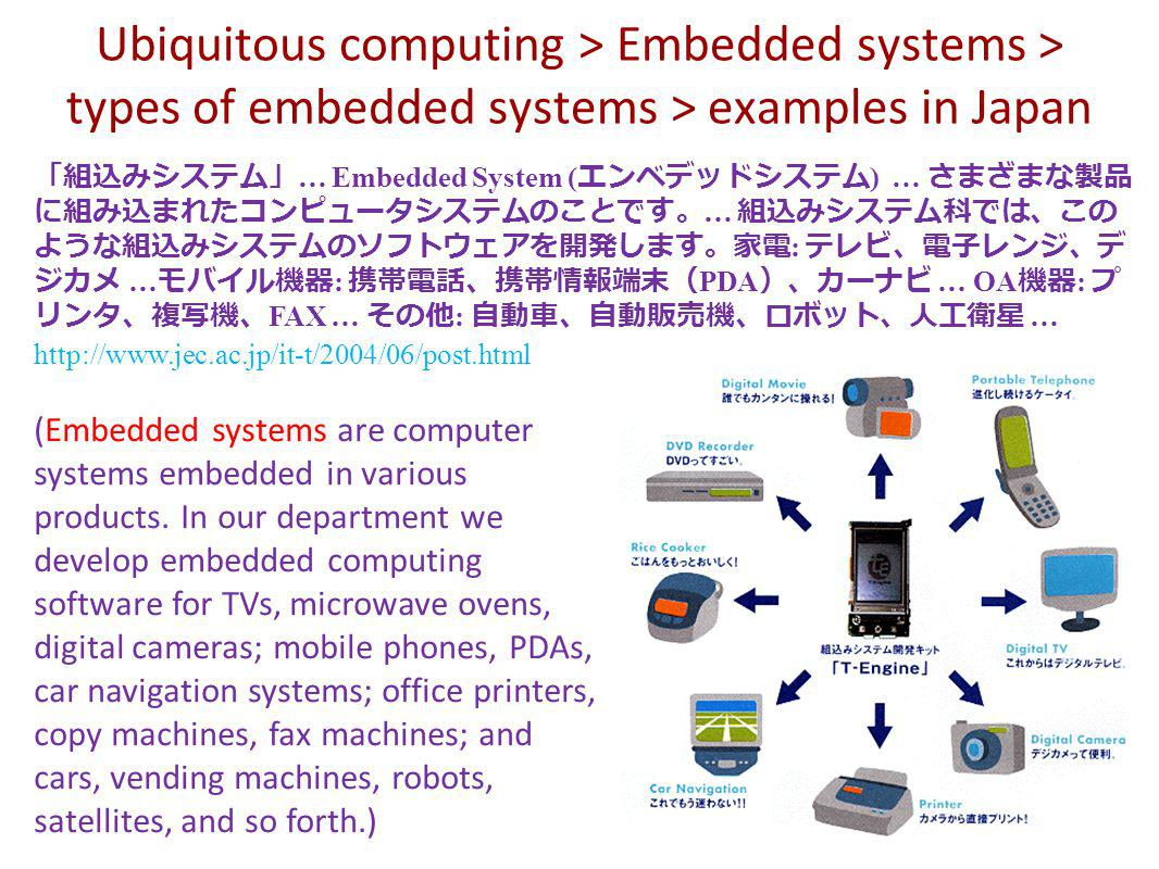 Ubiquitous computing > Embedded systems > types of embedded systems > examples in Japan … Embedded System ( ) … … : … : PDA … OA : FAX … : … http://www.jec.ac.jp/it-t/2004/06/post.html (Embedded systems are computer systems embedded in various products.