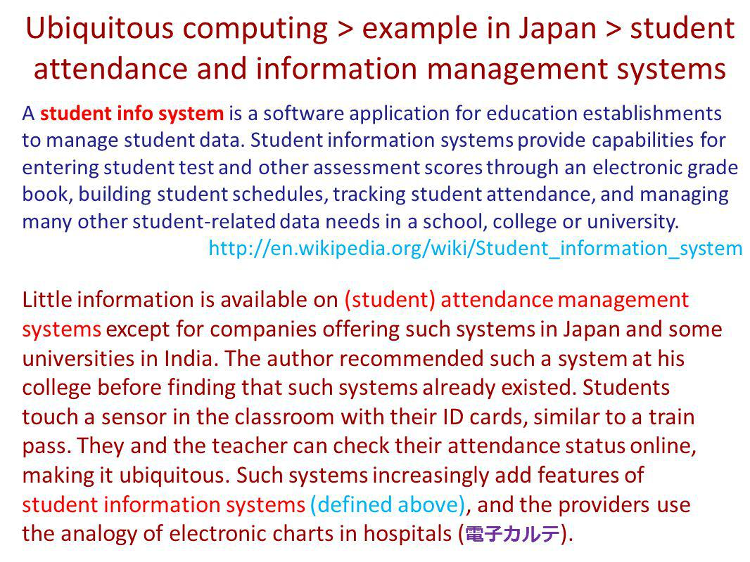 Ubiquitous computing > example in Japan > student attendance and information management systems A student info system is a software application for education establishments to manage student data.