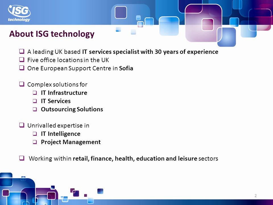 2 About ISG technology A leading UK based IT services specialist with 30 years of experience Five office locations in the UK One European Support Centre in Sofia Complex solutions for IT Infrastructure IT Services Outsourcing Solutions Unrivalled expertise in IT Intelligence Project Management Working within retail, finance, health, education and leisure sectors