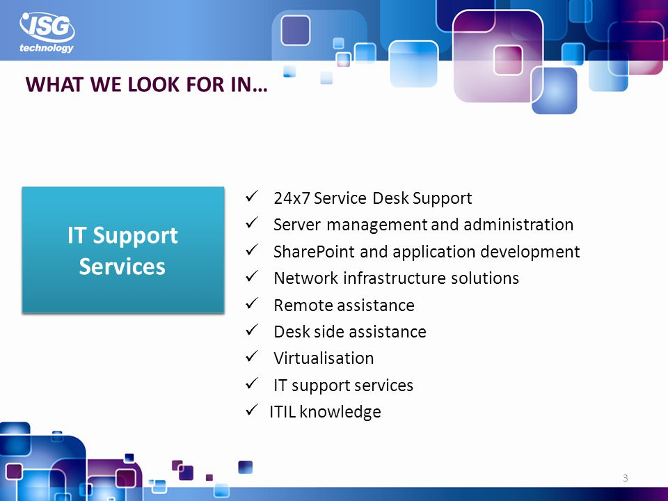 24x7 Service Desk Support Server management and administration SharePoint and application development Network infrastructure solutions Remote assistance Desk side assistance Virtualisation IT support services ITIL knowledge 3 WHAT WE LOOK FOR IN… IT Support Services