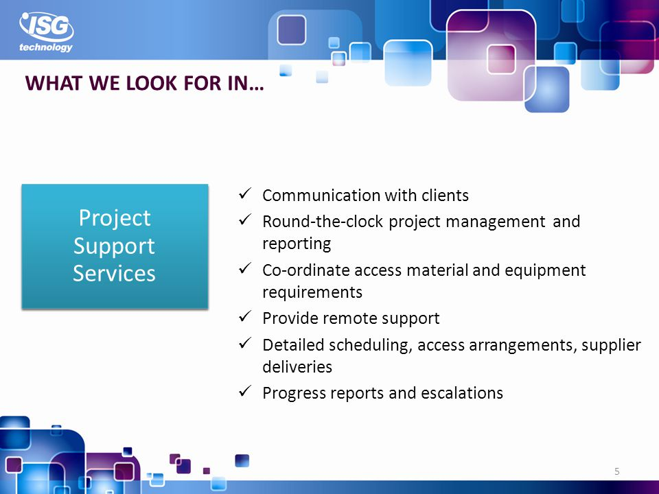 Communication with clients Round-the-clock project management and reporting Co-ordinate access material and equipment requirements Provide remote support Detailed scheduling, access arrangements, supplier deliveries Progress reports and escalations 5 WHAT WE LOOK FOR IN… Project Support Services
