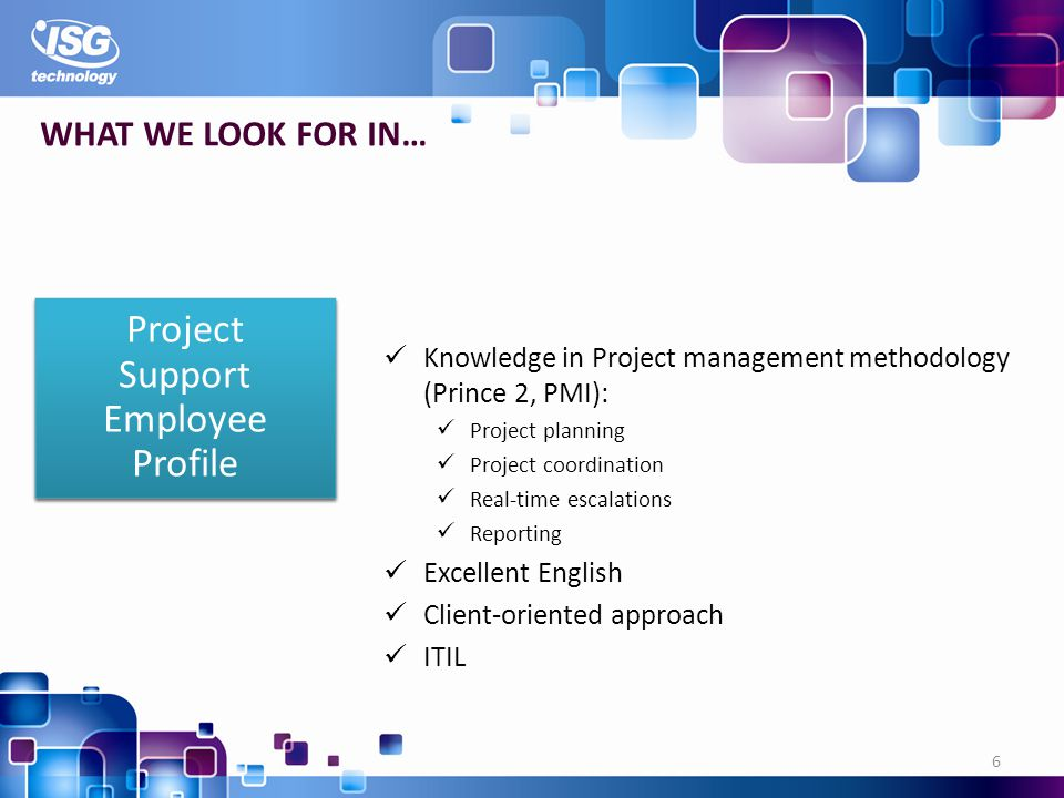 Knowledge in Project management methodology (Prince 2, PMI): Project planning Project coordination Real-time escalations Reporting Excellent English Client-oriented approach ITIL 6 WHAT WE LOOK FOR IN… Project Support Employee Profile