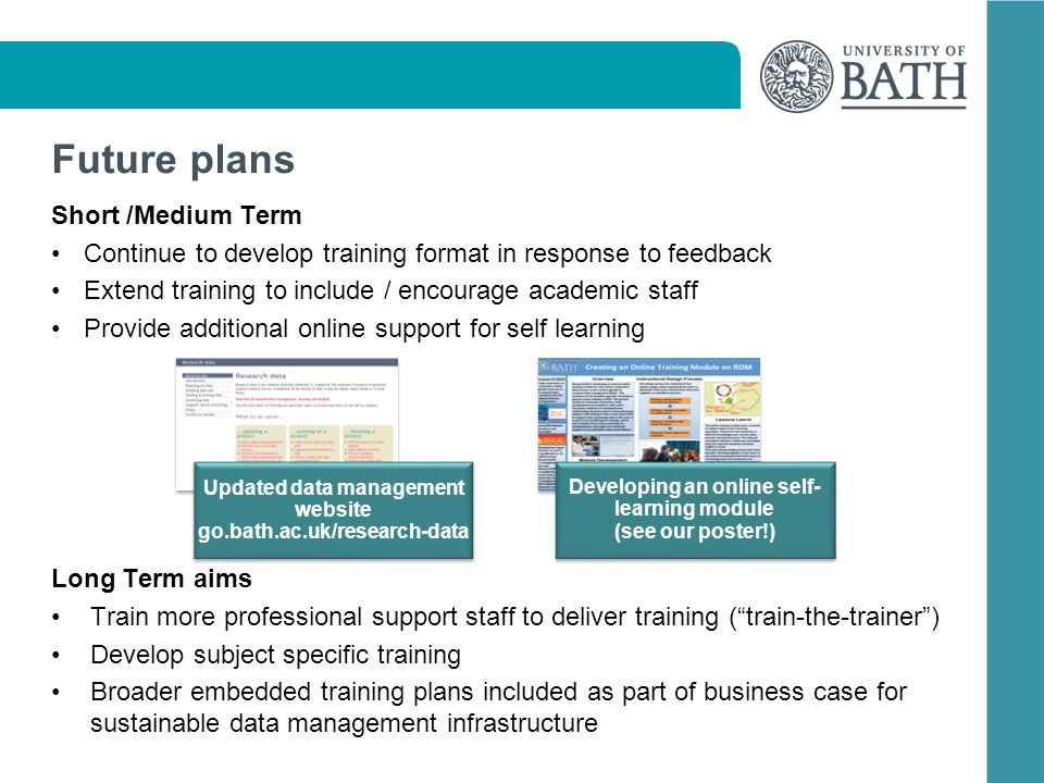 Future plans Short /Medium Term Continue to develop training format in response to feedback Extend training to include / encourage academic staff Provide additional online support for self learning Long Term aims Train more professional support staff to deliver training (train-the-trainer) Develop subject specific training Broader embedded training plans included as part of business case for sustainable data management infrastructure Updated data management website go.bath.ac.uk/research-data Developing an online self- learning module (see our poster!) Developing an online self- learning module (see our poster!)