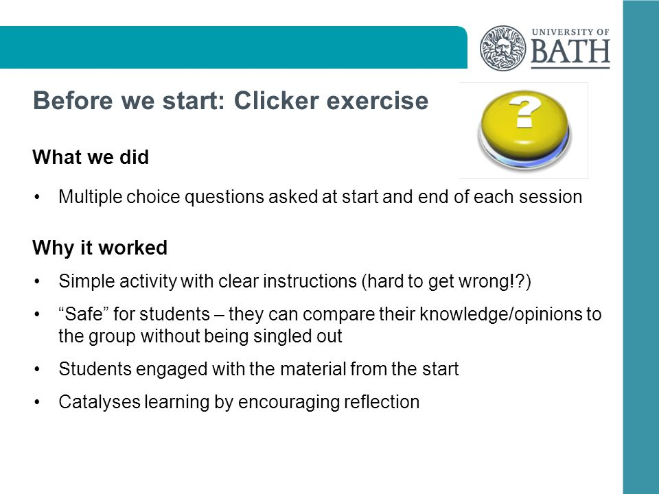 Before we start: Clicker exercise What we did Multiple choice questions asked at start and end of each session Why it worked Simple activity with clear instructions (hard to get wrong! ) Safe for students – they can compare their knowledge/opinions to the group without being singled out Students engaged with the material from the start Catalyses learning by encouraging reflection