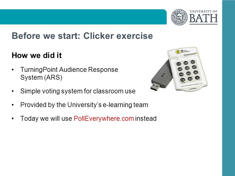 Before we start: Clicker exercise How we did it TurningPoint Audience Response System (ARS) Simple voting system for classroom use Provided by the Universitys e-learning team Today we will use PollEverywhere.com instead
