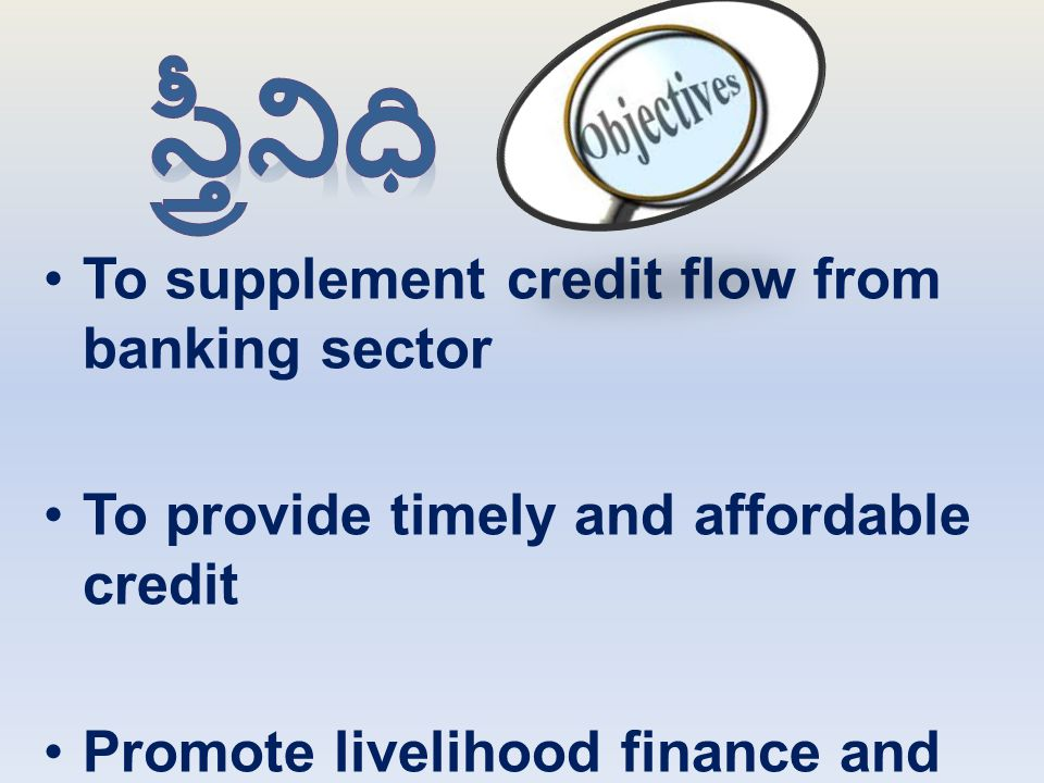 To supplement credit flow from banking sector To provide timely and affordable credit Promote livelihood finance and project based lending