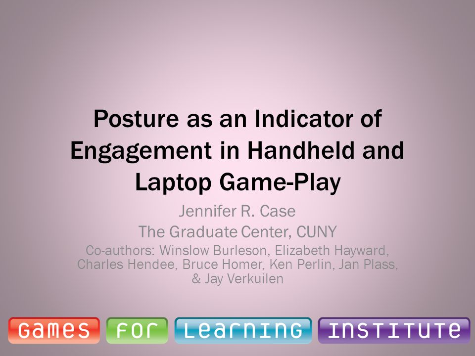 Posture as an Indicator of Engagement in Handheld and Laptop Game-Play Jennifer R. Case The Graduate Center, CUNY Co-authors: Winslow Burleson, Elizab