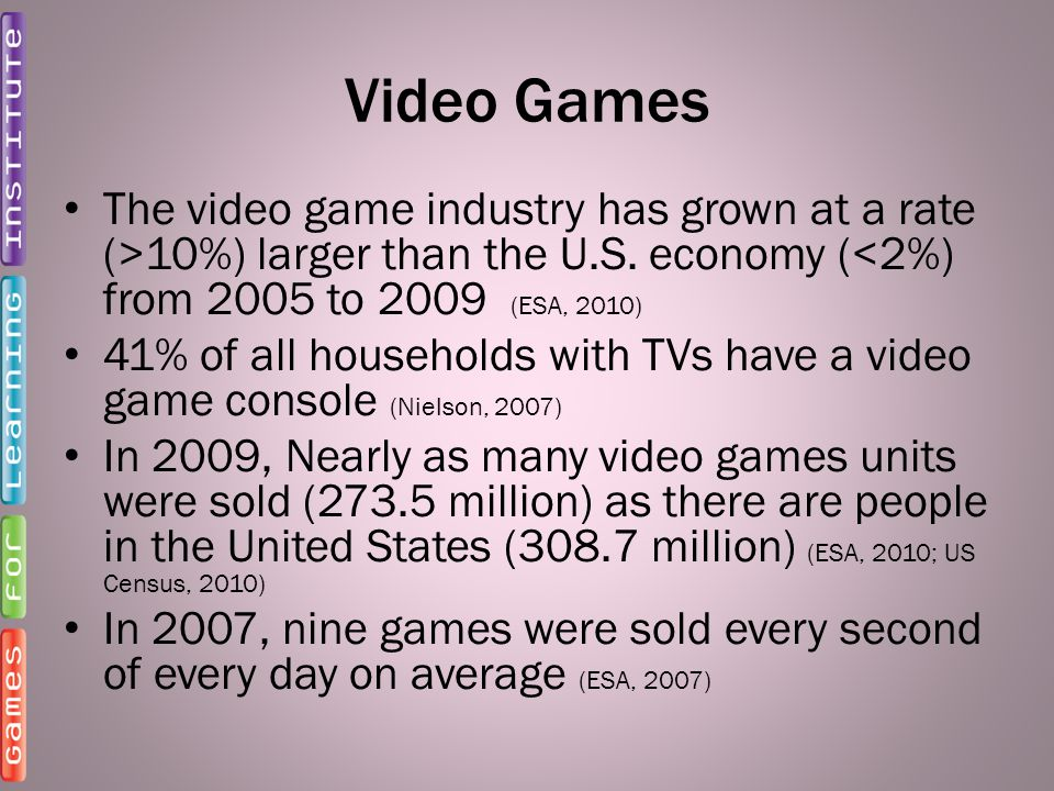 Video Games The video game industry has grown at a rate (>10%) larger than the U.S. economy (<2%) from 2005 to 2009 (ESA, 2010) 41% of all households