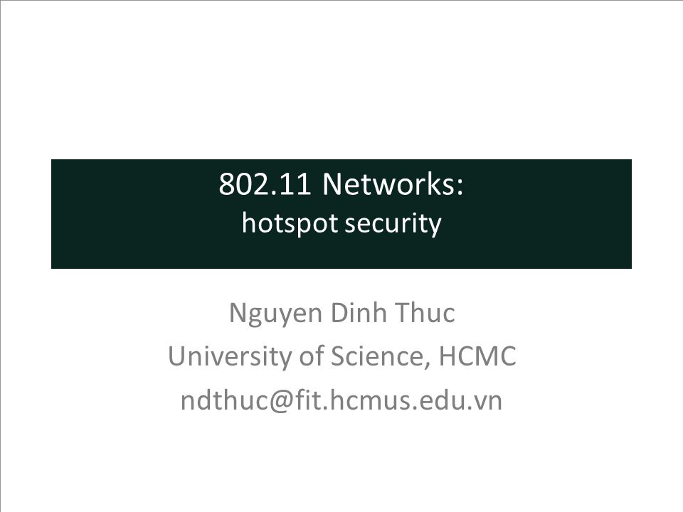 802.11 Networks: hotspot security Nguyen Dinh Thuc University of Science, HCMC ndthuc@fit.hcmus.edu.vn