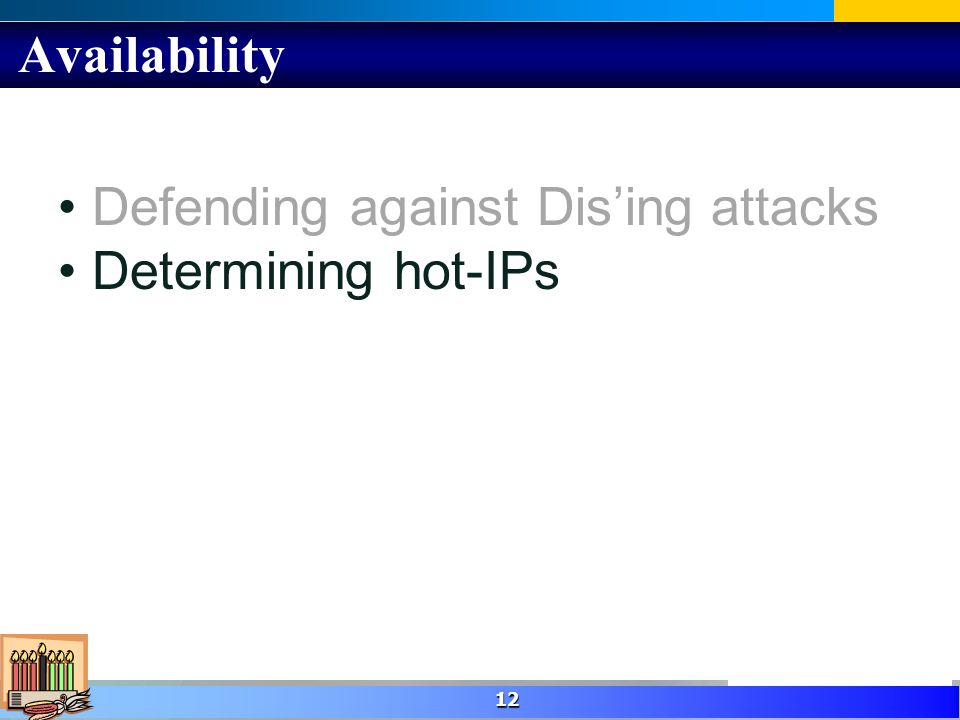 Availability 12 Defending against Dising attacks Determining hot-IPs