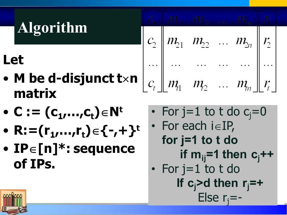 Algorithm Let M be d-disjunct t n matrix C := (c 1,…,c t ) N t R:=(r 1,…,r t ) {-,+} t IP [n]*: sequence of IPs.