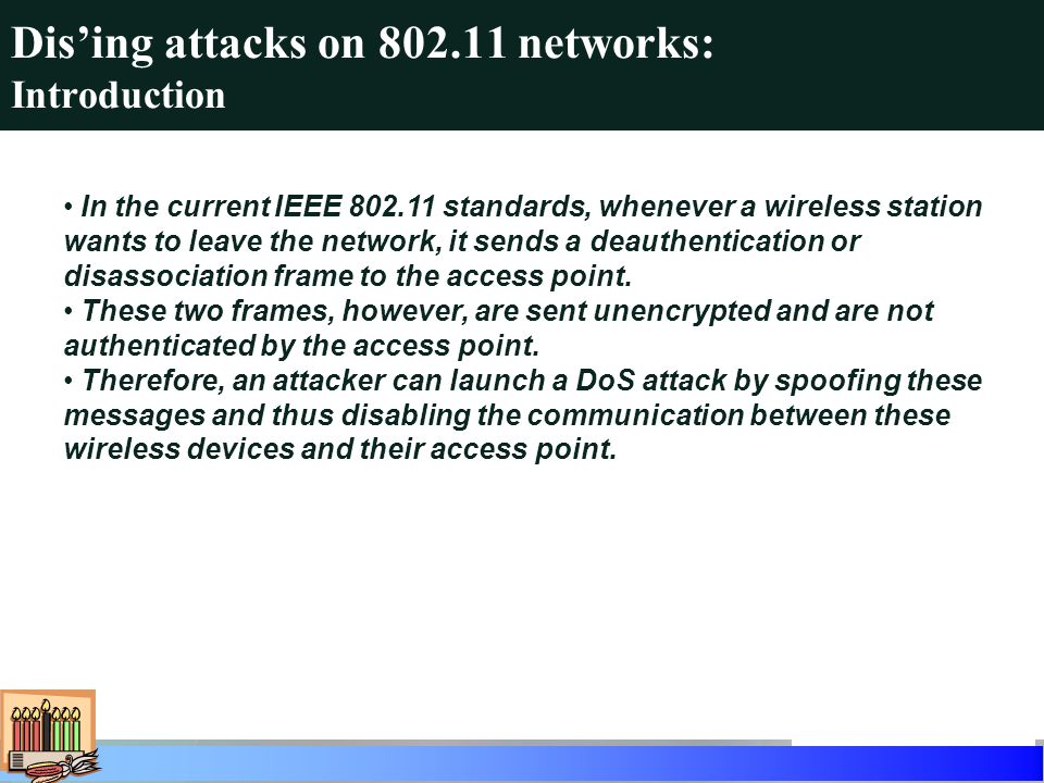 Dising attacks on 802.11 networks: Introduction In the current IEEE 802.11 standards, whenever a wireless station wants to leave the network, it sends a deauthentication or disassociation frame to the access point.