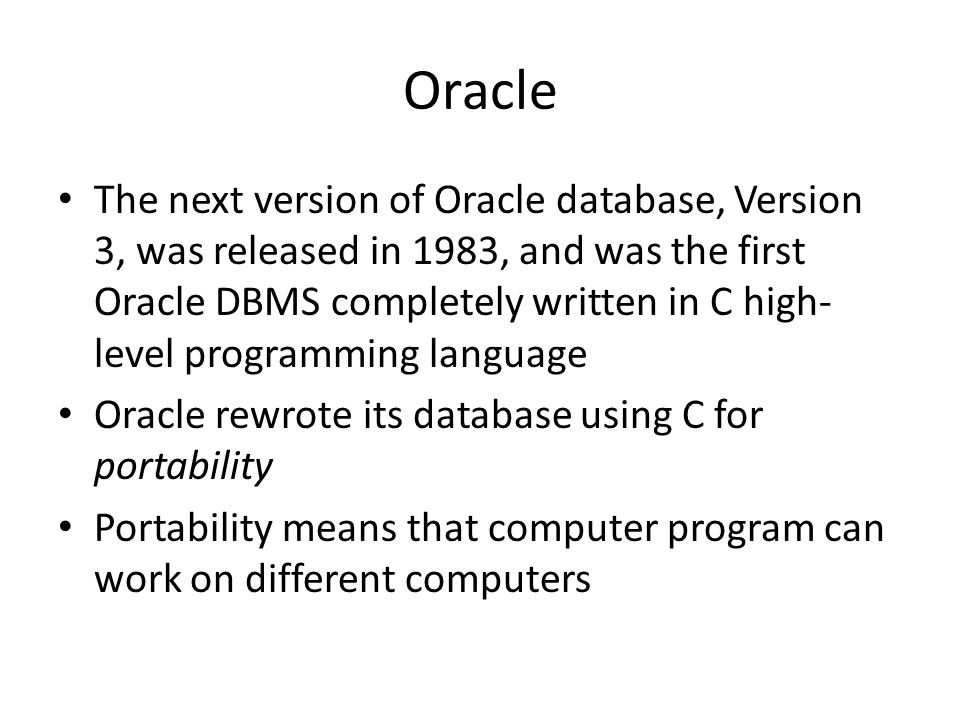 Oracle The next version of Oracle database, Version 3, was released in 1983, and was the first Oracle DBMS completely written in C high- level programming language Oracle rewrote its database using C for portability Portability means that computer program can work on different computers