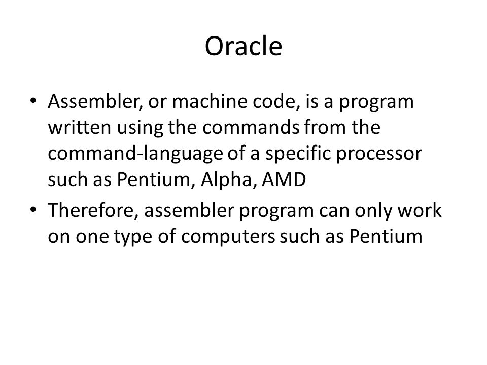 Oracle Assembler, or machine code, is a program written using the commands from the command-language of a specific processor such as Pentium, Alpha, AMD Therefore, assembler program can only work on one type of computers such as Pentium