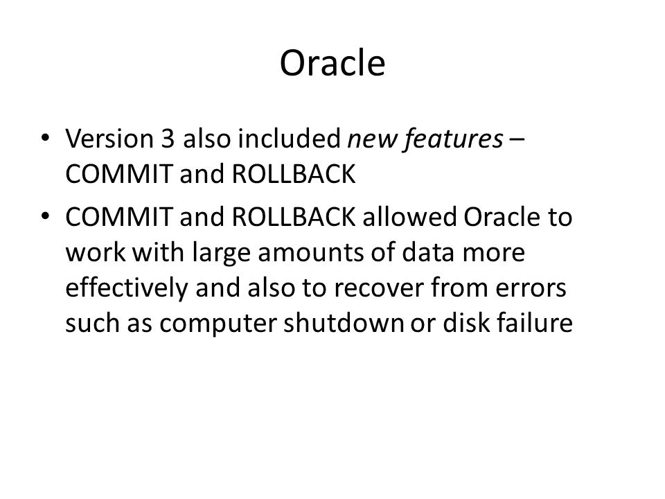 Oracle Version 3 also included new features – COMMIT and ROLLBACK COMMIT and ROLLBACK allowed Oracle to work with large amounts of data more effectively and also to recover from errors such as computer shutdown or disk failure