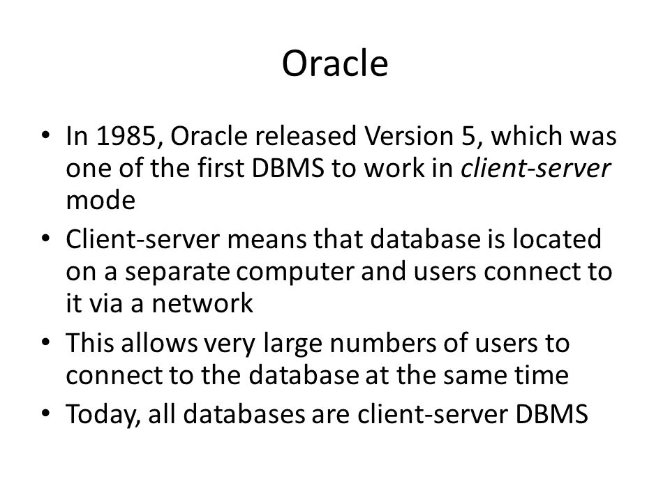 Oracle In 1985, Oracle released Version 5, which was one of the first DBMS to work in client-server mode Client-server means that database is located on a separate computer and users connect to it via a network This allows very large numbers of users to connect to the database at the same time Today, all databases are client-server DBMS