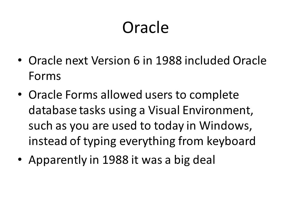 Oracle Oracle next Version 6 in 1988 included Oracle Forms Oracle Forms allowed users to complete database tasks using a Visual Environment, such as you are used to today in Windows, instead of typing everything from keyboard Apparently in 1988 it was a big deal