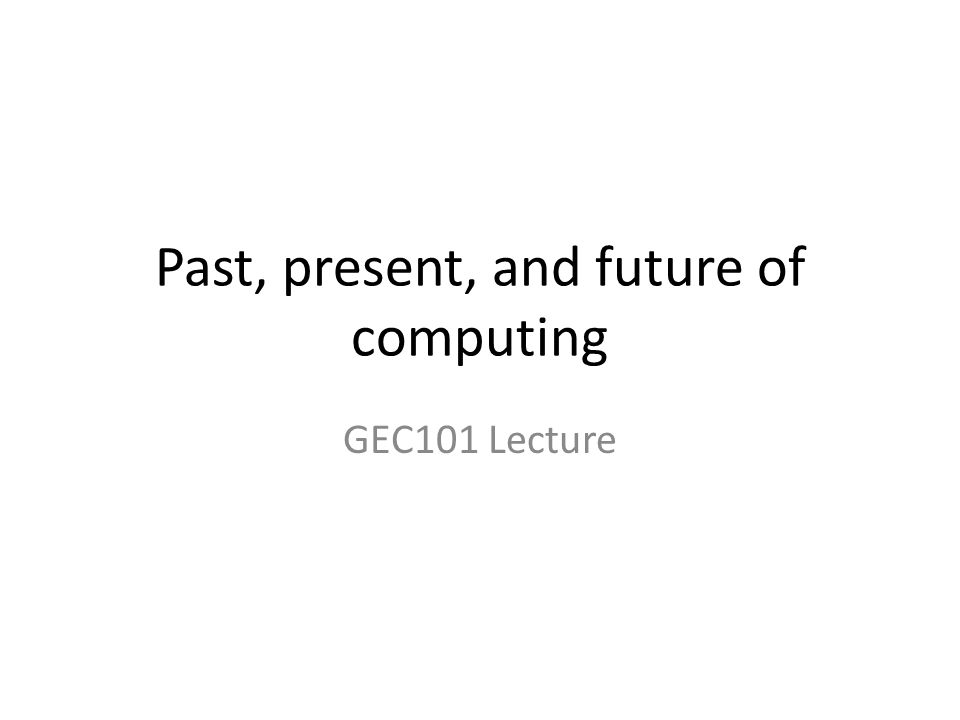 Past, present, and future of computing GEC101 Lecture