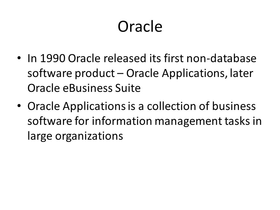 Oracle In 1990 Oracle released its first non-database software product – Oracle Applications, later Oracle eBusiness Suite Oracle Applications is a collection of business software for information management tasks in large organizations
