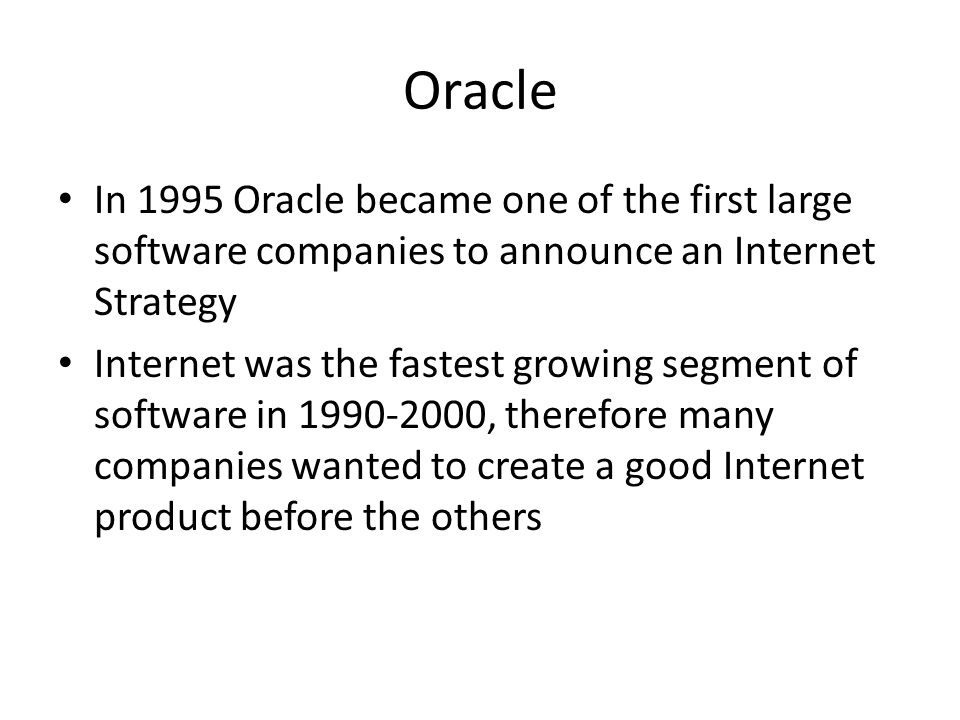Oracle In 1995 Oracle became one of the first large software companies to announce an Internet Strategy Internet was the fastest growing segment of software in 1990-2000, therefore many companies wanted to create a good Internet product before the others