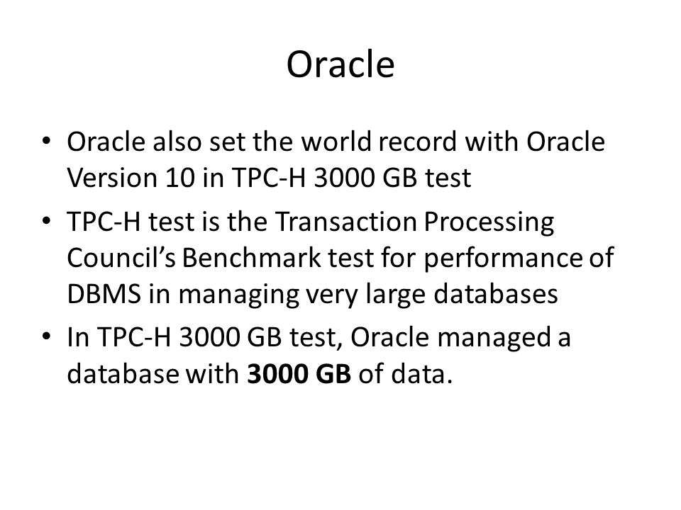 Oracle Oracle also set the world record with Oracle Version 10 in TPC-H 3000 GB test TPC-H test is the Transaction Processing Councils Benchmark test for performance of DBMS in managing very large databases In TPC-H 3000 GB test, Oracle managed a database with 3000 GB of data.