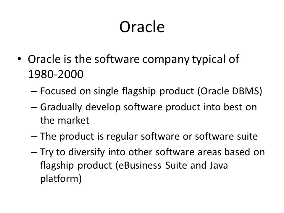Oracle Oracle is the software company typical of 1980-2000 – Focused on single flagship product (Oracle DBMS) – Gradually develop software product into best on the market – The product is regular software or software suite – Try to diversify into other software areas based on flagship product (eBusiness Suite and Java platform)