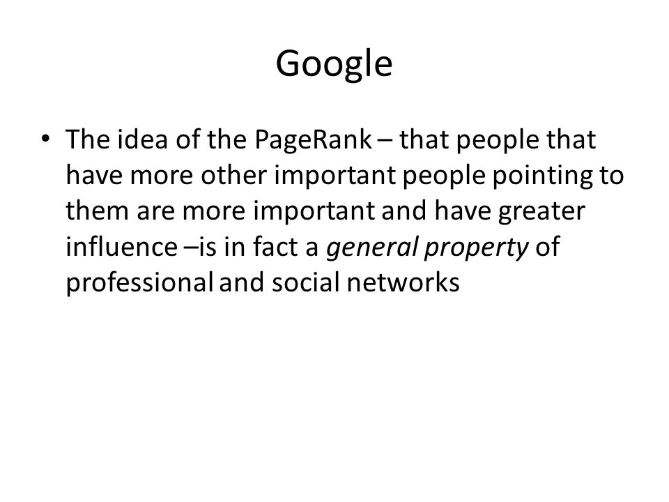 Google The idea of the PageRank – that people that have more other important people pointing to them are more important and have greater influence –is in fact a general property of professional and social networks