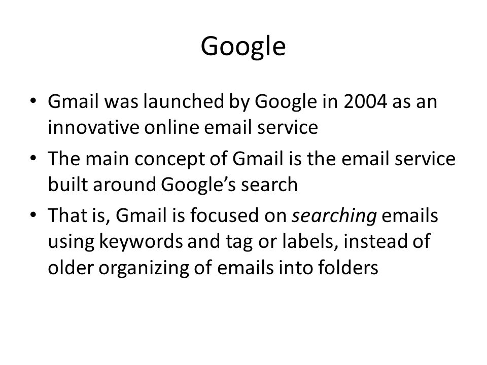 Google Gmail was launched by Google in 2004 as an innovative online email service The main concept of Gmail is the email service built around Googles search That is, Gmail is focused on searching emails using keywords and tag or labels, instead of older organizing of emails into folders