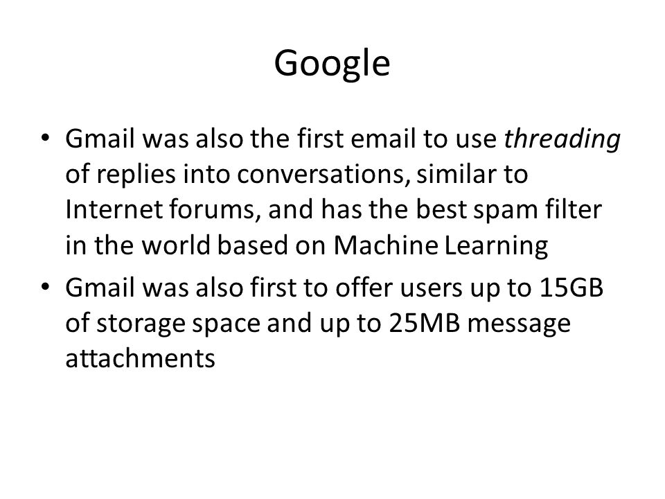 Google Gmail was also the first email to use threading of replies into conversations, similar to Internet forums, and has the best spam filter in the world based on Machine Learning Gmail was also first to offer users up to 15GB of storage space and up to 25MB message attachments