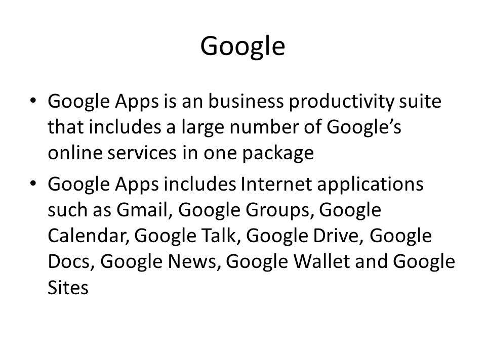 Google Google Apps is an business productivity suite that includes a large number of Googles online services in one package Google Apps includes Internet applications such as Gmail, Google Groups, Google Calendar, Google Talk, Google Drive, Google Docs, Google News, Google Wallet and Google Sites