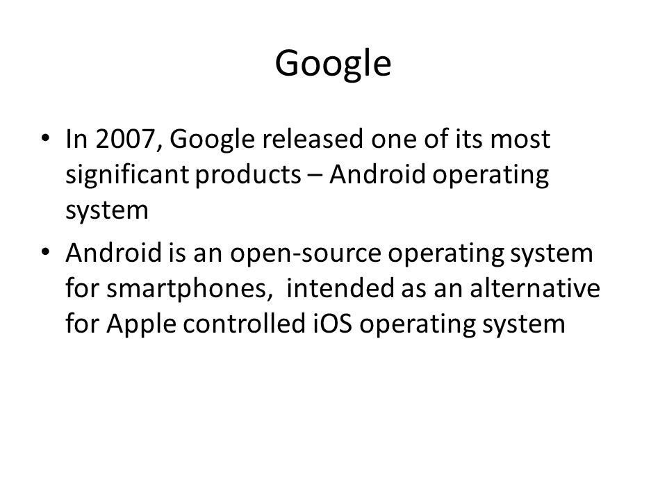 Google In 2007, Google released one of its most significant products – Android operating system Android is an open-source operating system for smartphones, intended as an alternative for Apple controlled iOS operating system