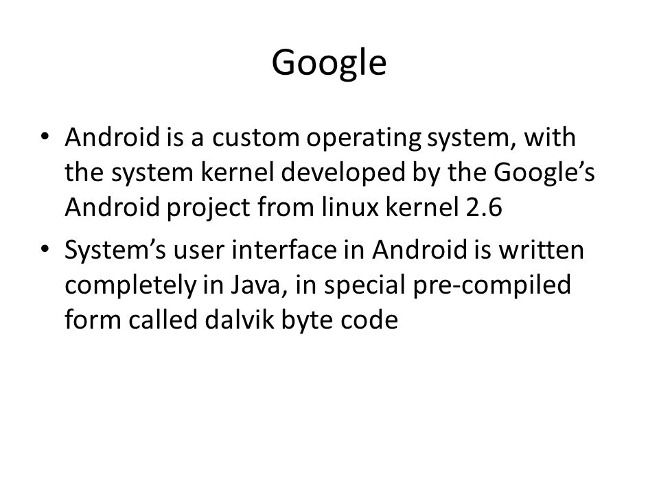 Google Android is a custom operating system, with the system kernel developed by the Googles Android project from linux kernel 2.6 Systems user interface in Android is written completely in Java, in special pre-compiled form called dalvik byte code