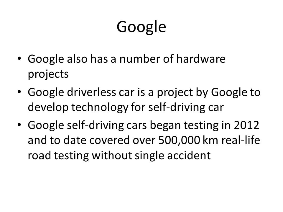 Google Google also has a number of hardware projects Google driverless car is a project by Google to develop technology for self-driving car Google self-driving cars began testing in 2012 and to date covered over 500,000 km real-life road testing without single accident