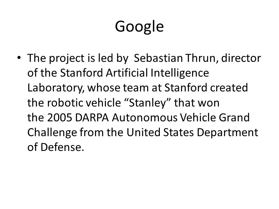 Google The project is led by Sebastian Thrun, director of the Stanford Artificial Intelligence Laboratory, whose team at Stanford created the robotic vehicle Stanley that won the 2005 DARPA Autonomous Vehicle Grand Challenge from the United States Department of Defense.