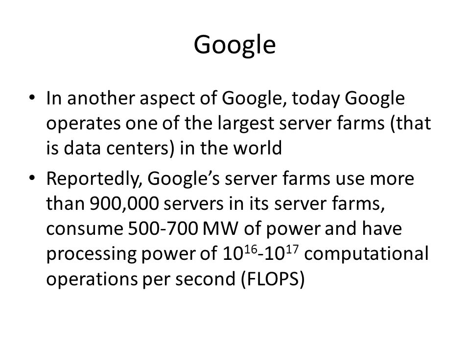 Google In another aspect of Google, today Google operates one of the largest server farms (that is data centers) in the world Reportedly, Googles server farms use more than 900,000 servers in its server farms, consume 500-700 MW of power and have processing power of 10 16 -10 17 computational operations per second (FLOPS)
