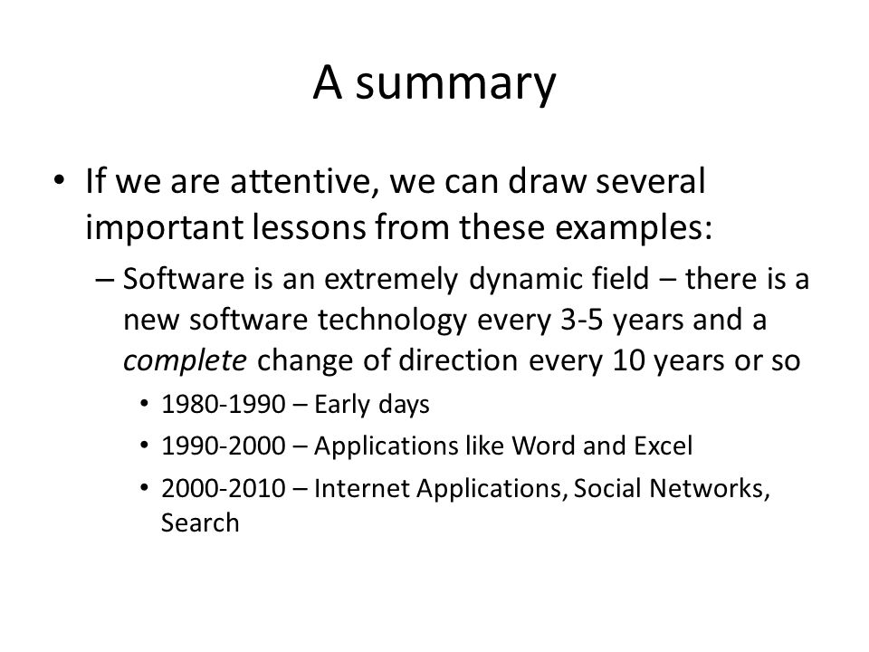 A summary If we are attentive, we can draw several important lessons from these examples: – Software is an extremely dynamic field – there is a new software technology every 3-5 years and a complete change of direction every 10 years or so 1980-1990 – Early days 1990-2000 – Applications like Word and Excel 2000-2010 – Internet Applications, Social Networks, Search