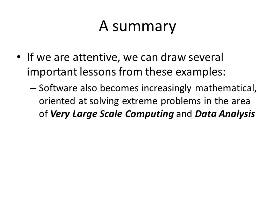 A summary If we are attentive, we can draw several important lessons from these examples: – Software also becomes increasingly mathematical, oriented at solving extreme problems in the area of Very Large Scale Computing and Data Analysis