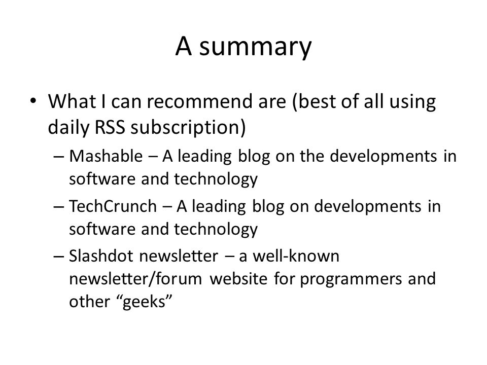 A summary What I can recommend are (best of all using daily RSS subscription) – Mashable – A leading blog on the developments in software and technology – TechCrunch – A leading blog on developments in software and technology – Slashdot newsletter – a well-known newsletter/forum website for programmers and other geeks