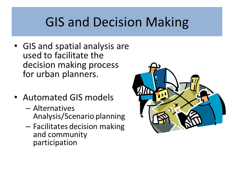 GIS and Decision Making GIS and spatial analysis are used to facilitate the decision making process for urban planners. Automated GIS models – Alterna