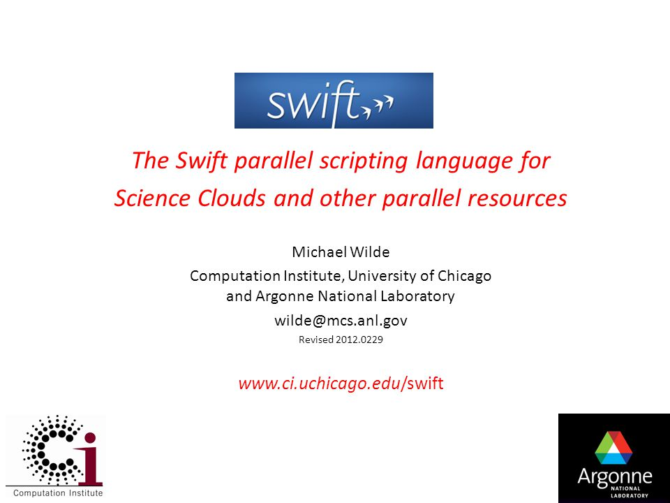 1 The Swift parallel scripting language for Science Clouds and other parallel resources Michael Wilde Computation Institute, University of Chicago and Argonne National Laboratory wilde@mcs.anl.gov Revised 2012.0229 www.ci.uchicago.edu/swift