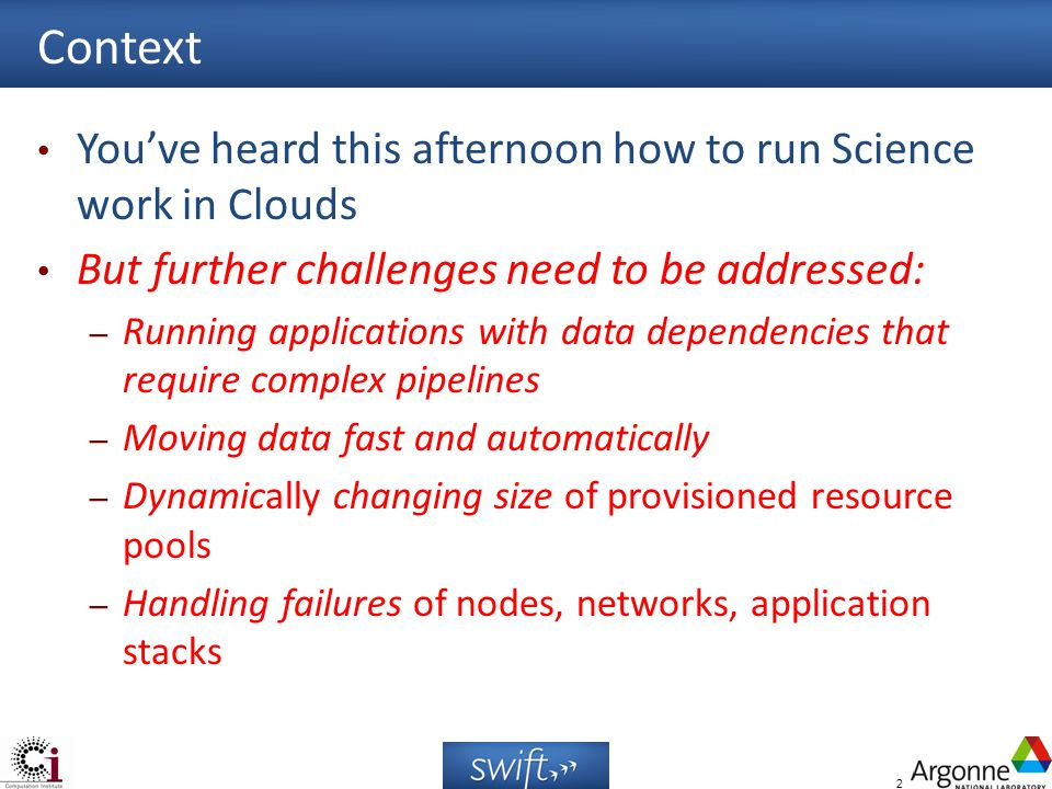 2 Context Youve heard this afternoon how to run Science work in Clouds But further challenges need to be addressed: – Running applications with data dependencies that require complex pipelines – Moving data fast and automatically – Dynamically changing size of provisioned resource pools – Handling failures of nodes, networks, application stacks