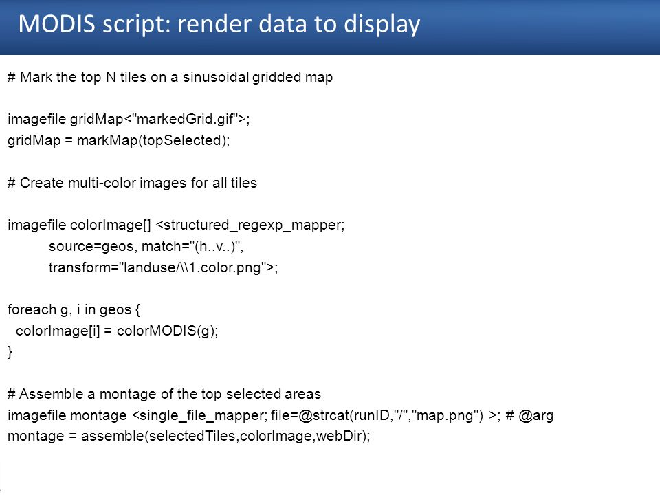 26 MODIS script: render data to display # Mark the top N tiles on a sinusoidal gridded map imagefile gridMap ; gridMap = markMap(topSelected); # Create multi-color images for all tiles imagefile colorImage[] <structured_regexp_mapper; source=geos, match= (h..v..) , transform= landuse/\\1.color.png >; foreach g, i in geos { colorImage[i] = colorMODIS(g); } # Assemble a montage of the top selected areas imagefile montage ; # @arg montage = assemble(selectedTiles,colorImage,webDir);