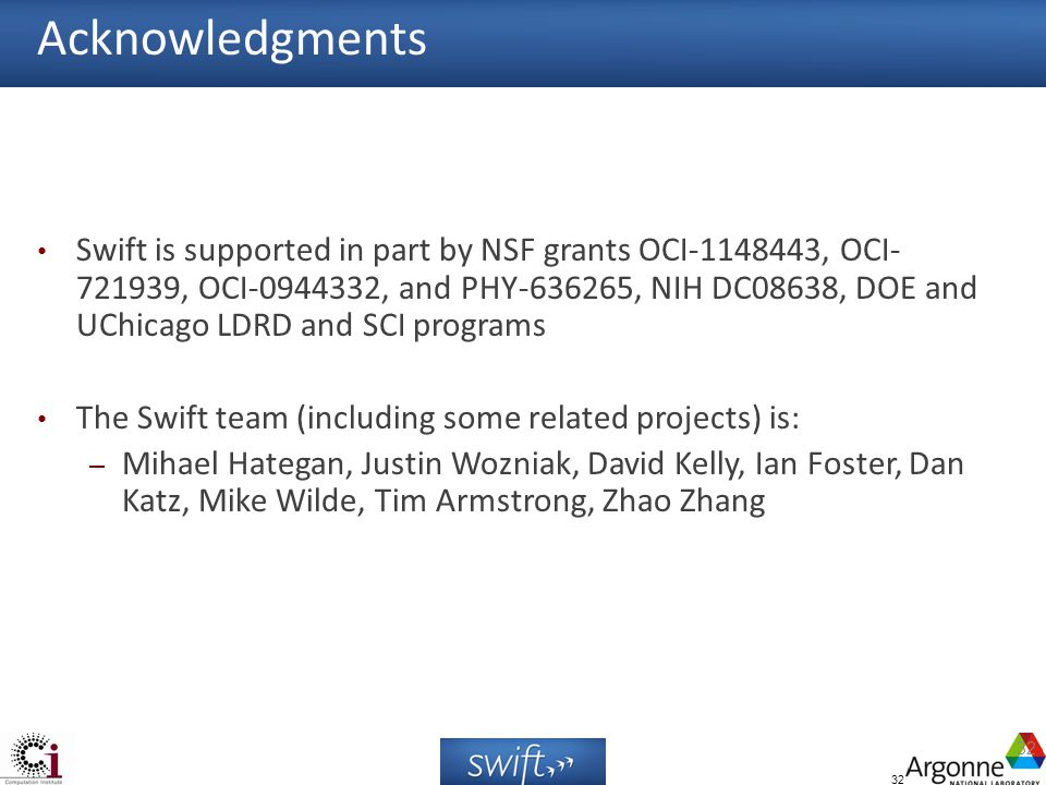 32 Acknowledgments Swift is supported in part by NSF grants OCI-1148443, OCI- 721939, OCI-0944332, and PHY-636265, NIH DC08638, DOE and UChicago LDRD and SCI programs The Swift team (including some related projects) is: – Mihael Hategan, Justin Wozniak, David Kelly, Ian Foster, Dan Katz, Mike Wilde, Tim Armstrong, Zhao Zhang 32
