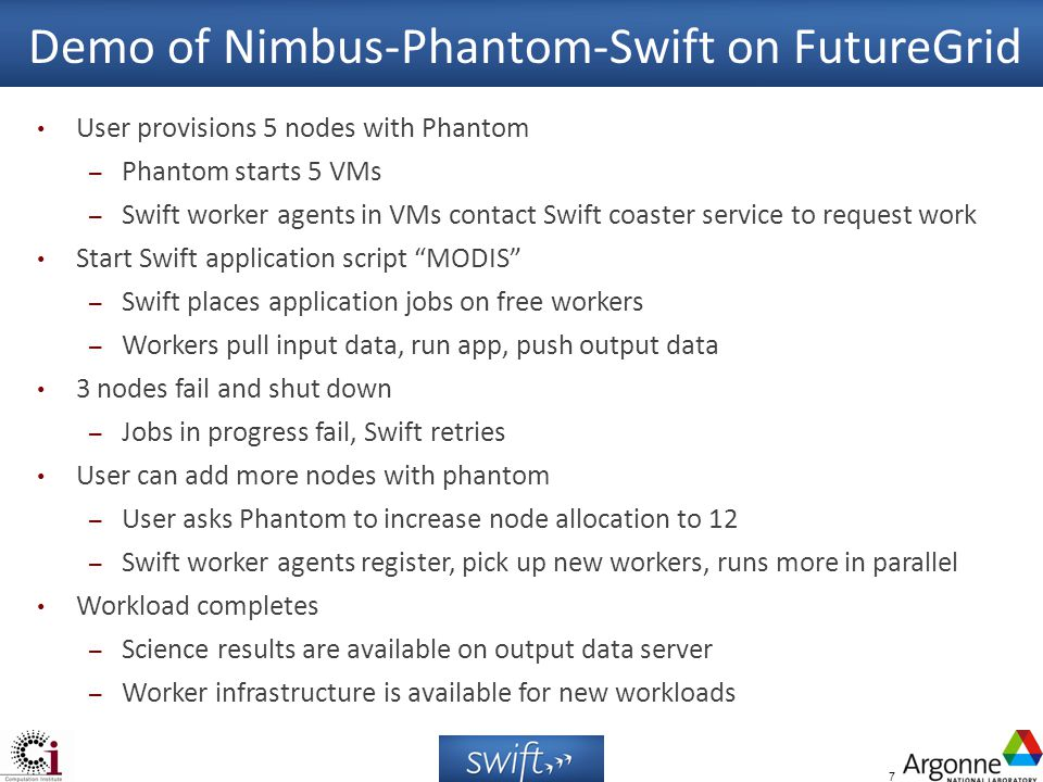 7 Demo of Nimbus-Phantom-Swift on FutureGrid User provisions 5 nodes with Phantom – Phantom starts 5 VMs – Swift worker agents in VMs contact Swift co