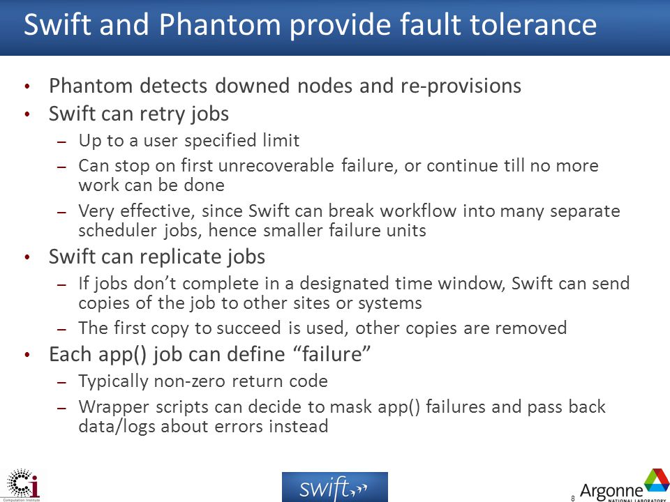 8 Swift and Phantom provide fault tolerance Phantom detects downed nodes and re-provisions Swift can retry jobs – Up to a user specified limit – Can stop on first unrecoverable failure, or continue till no more work can be done – Very effective, since Swift can break workflow into many separate scheduler jobs, hence smaller failure units Swift can replicate jobs – If jobs dont complete in a designated time window, Swift can send copies of the job to other sites or systems – The first copy to succeed is used, other copies are removed Each app() job can define failure – Typically non-zero return code – Wrapper scripts can decide to mask app() failures and pass back data/logs about errors instead