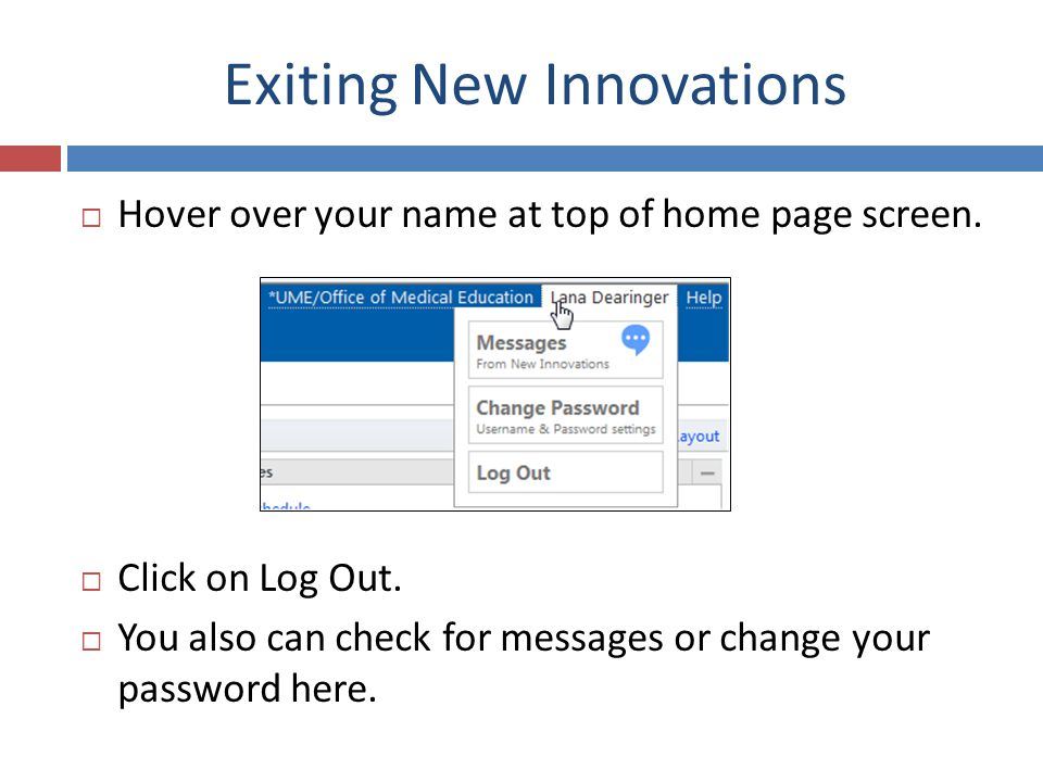 Exiting New Innovations Hover over your name at top of home page screen. Click on Log Out. You also can check for messages or change your password her