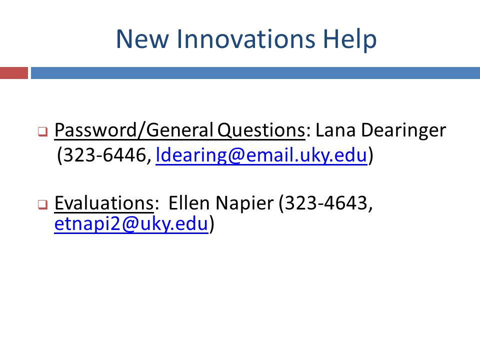 New Innovations Help Password/General Questions: Lana Dearinger (323-6446, ldearing@email.uky.edu)ldearing@email.uky.edu Evaluations: Ellen Napier (323-4643, etnapi2@uky.edu) etnapi2@uky.edu